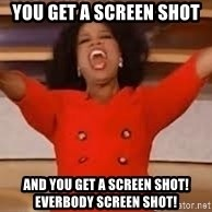 giving oprah - You get a screen shot  and you get a screen shot! Everbody screen shot!