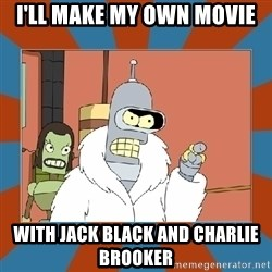 Blackjack and hookers bender - i'll make my own movie with jack black and charlie brooker