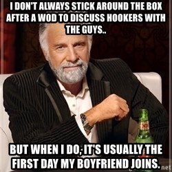 The Most Interesting Man In The World - I don't always stick around the box after a wod to discuss hookers with the guys.. But when I do, it's usually the first day my boyfriend joins.