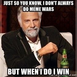 The Most Interesting Man In The World - just so you know, i don't always do meme wars but when i do i win