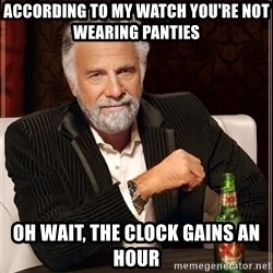 The Most Interesting Man In The World - According to my watch you're not wearing panties Oh wait, the clock gains an hour