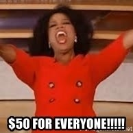 giving oprah -  $50 for everyone!!!!!