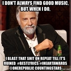 The Most Interesting Man In The World - I DON'T ALWAYS FIND GOOD MUSIC, BUT WHEN I DO,  I BLAST THAT SHIT ON REPEAT TILL IT'S RUINED  #BestLyrics #iHeartAwards @OneRepublic CountingStars