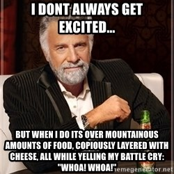 "The Most Interesting Man In The World - I dont always get excited... But when I do its over mountainous amounts of food, copiously layered with cheese, all while yelling my battle cry: ""Whoa! Whoa!"""