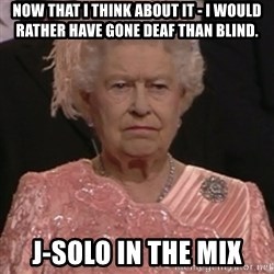 the queen olympics - Now that I think about it - I would rather have gone deaf than blind. J-solo in the mix