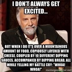 "The Most Interesting Man In The World - I don't always get excited... But when I do it's over a mountainous amount of food, copiously layered with cheese, coupled by 10 different dipping sauces, accompanied by dipping bread, all while yelling my battle cry; ""Whoa! Whoa!"""