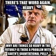 Doc Back to the future - There's that word again, Heavy Why are things so heavy in the future? Is there a problem with earth's gravitational pull?