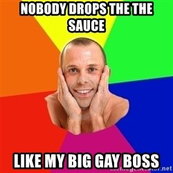 Really, really, really, REALLY gay guy - nobody drops the the sauce like my big gay boss