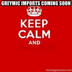 Keep Calm 2 - GREYMIC IMPORTS COMING SOON