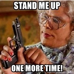 Madea-gun meme - STAND ME UP ONE MORE TIME!