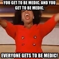 giving oprah - You get to be medic, and you get to be medic, everyone gets to be medic!
