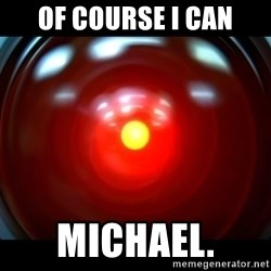 Hal 9000 - OF course I can michael.