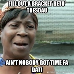nobody got time fo dat - Fill out a bracket Beto' Tuesdau Ain't nobody got time fa dat!