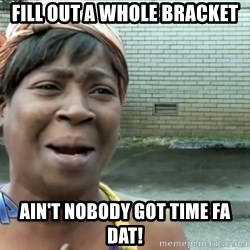 nobody got time fo dat - Fill out a whole bracket ain't nobody got time fa dat!