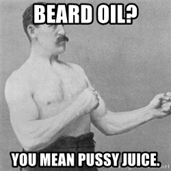 overly manlyman - Beard oil? You mean pussy juice.