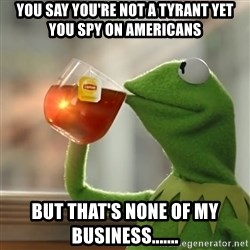 Kermit The Frog Drinking Tea - You say you're not a tyrant yet you spy on Americans But that's none of my business.......