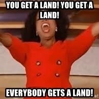 giving oprah - You get a land! You get a land! Everybody gets a land!
