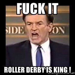 Fuck it meme - Fuck it  Roller derby is king !