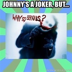 Why so serious? meme - Johnny's a Joker, but...
