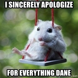 Sorry I'm not Sorry - I sincerely apologize  For everything Dane