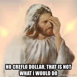 Facepalm Jesus -  No Creflo Dollar, that is not what I would do