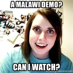 Overly Attached Girlfriend creepy - A Malawi Demo? Can I watch?