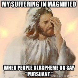 """Facepalm Jesus - My suffering in magnified When people blaspheme or say """"pursuant."""""""