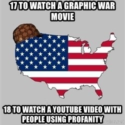 Scumbag America2 - 17 to watch a graphic war movie 18 to watch a YouTube video with people using profanity