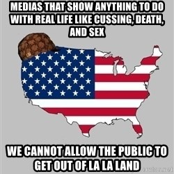 Scumbag America2 - medias that show anything to do with real life like cussing, death, and sex we cannot allow the public to get out of la la land