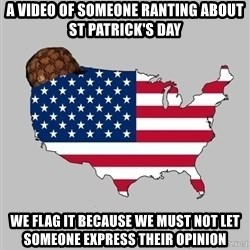 Scumbag America2 - a video of someone ranting about st Patrick's day we flag it because we must not let someone express their opinion