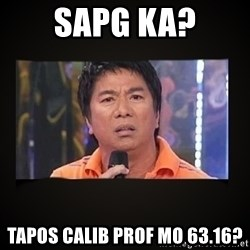 Willie Revillame me - SAPG KA? TAPOS CALIB PROF MO 63.16?