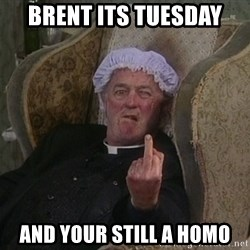 Things my homophobic mother says - Brent its tuesday and your still a homo