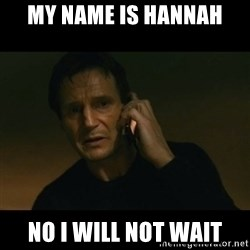 liam neeson taken - My Name is Hannah No I will not Wait