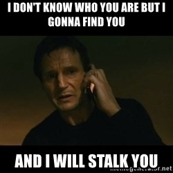 liam neeson taken - i don't know who you are but i gonna find you  and i will stalk you