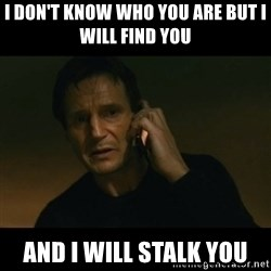 liam neeson taken - i don't know who you are but i will find you  and i will stalk you