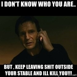 liam neeson taken - I don't know who you are.. But , Keep leaving shit outside your stable and ill Kill you!!!