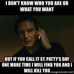 liam neeson taken - I don't know who you are or what you want but if you call it St. Patty's Day one more time I will find you and I will kill you