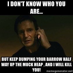 liam neeson taken - i don't know who you are... But keep dumping your Barrow half way up the muck heap , and i will kill you!