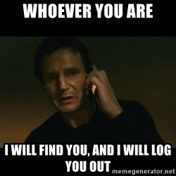 liam neeson taken - Whoever you are I will find you, and I will log you out