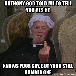 Things my homophobic mother says - Anthony God told me to tell you yes he knows your gay, but your still number one