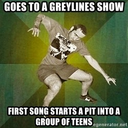 Progressive Mosh Guy - goes to a greylines show first song starts a pit into a group of teens