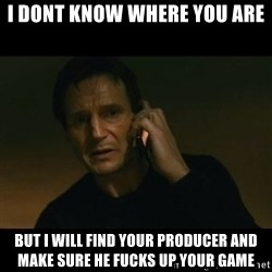 liam neeson taken - I DONT KNOW WHERE YOU ARE BUT I WILL FIND YOUR PRODUCER AND MAKE SURE HE FUCKS UP YOUR GAME