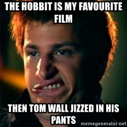 Jizzt in my pants - the hobbit is my favourite film  then tom wall jizzed in his pants