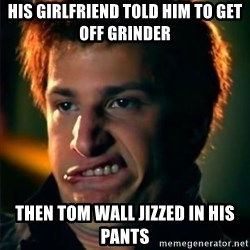 Jizzt in my pants - his girlfriend told him to get off grinder then tom wall jizzed in his pants