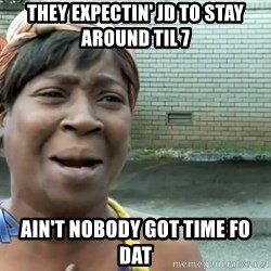 nobody got time fo dat - They expectin' JD TO STAY AROUND til 7 Ain't nobody got time Fo dat