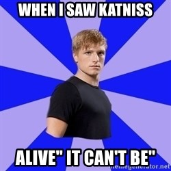 "peetaaaaa - when i saw katniss alive"" it can't be"""