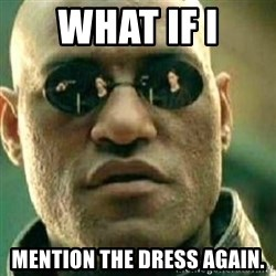 What If I Told You - what if i mention the dress again.