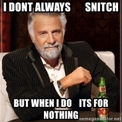The Most Interesting Man In The World - i dont always       snitch but when i do    its for nothing