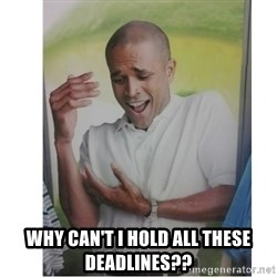 Why Can't I Hold All These?!?!? -  why can't i hold all these deadlines??