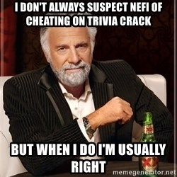 The Most Interesting Man In The World - I don't always suspect Nefi of cheating on Trivia Crack But when I do I'm usually right